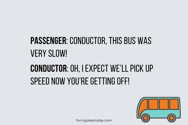 Bus Driver Jokes - Conductor, this bus was very slow