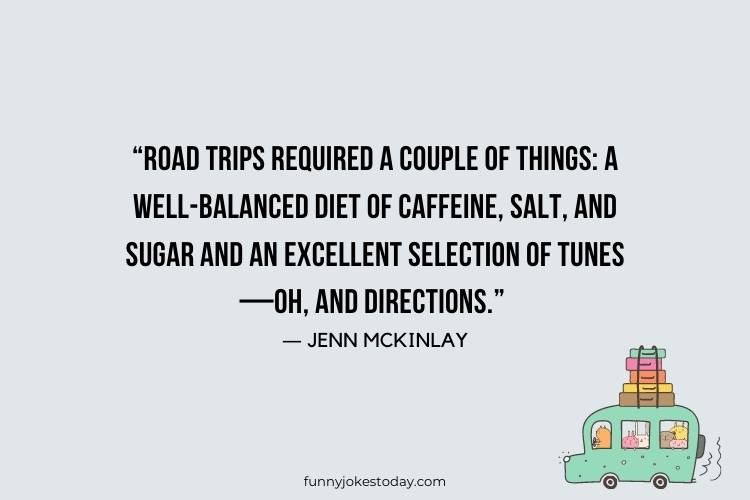 "Road Trip Quotes - ""Road trips required a couple of things: a well-balanced diet of caffeine, salt and sugar and an excellent selection of tunes—oh, and directions."" – Jenn McKinlay"
