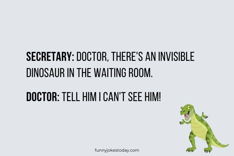 Dinosaur Jokes - Secretary: Doctor, there's an invisible dinosaur in the waiting room.