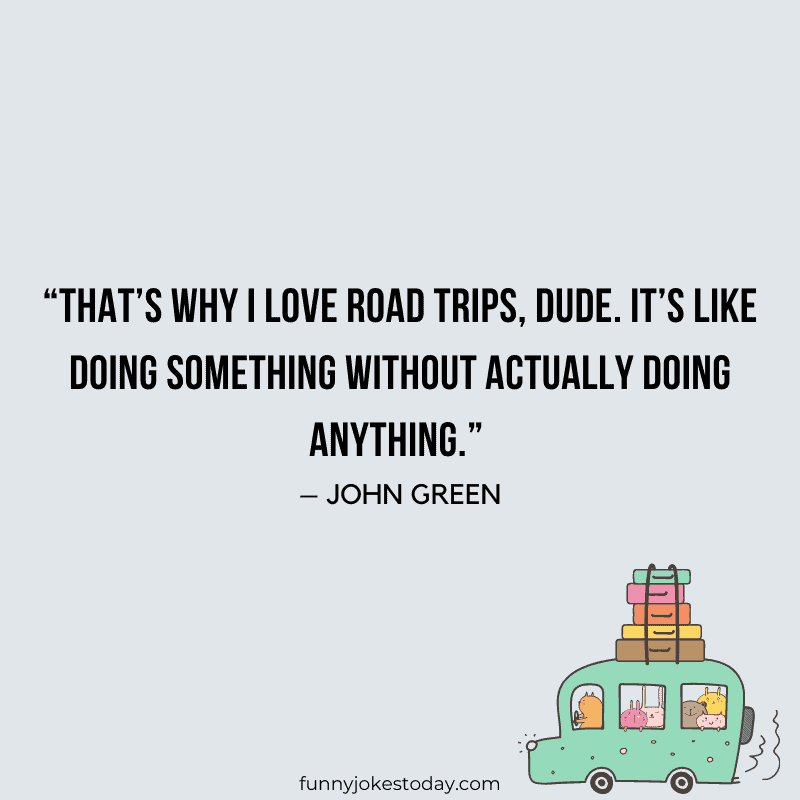 Thats why I love road trips dude. Its like doing something without actually doing anything. – John Green
