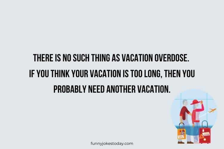 Vacation Jokes - There is no such thing as vacation overdose. If you think your vacation is too long, then you probably need another vacation.