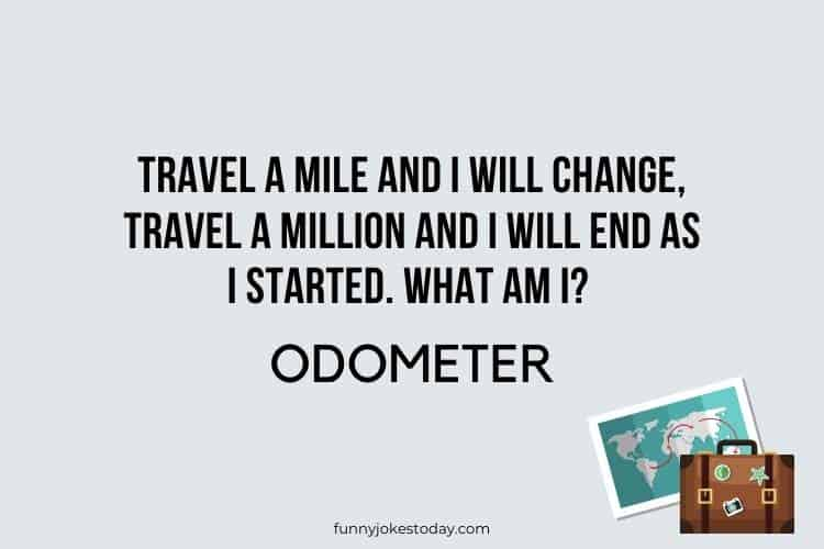 Travel Jokes - Travel a mile and I will change, travel a million and I will end as I started. What am I?