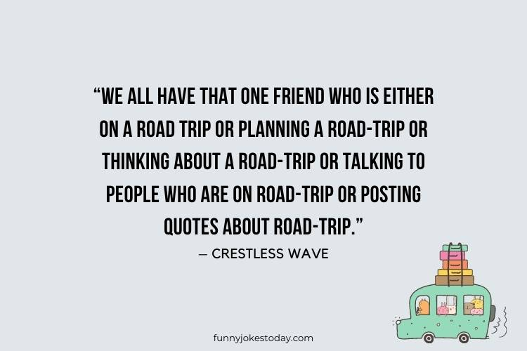 "Road Trip Quotes - ""We all have that one friend who is either on a road-trip or planning a road-trip or thinking about a road-trip or talking to people who are on road-trip or posting quotes about road-trip."" – Crestless Wave"