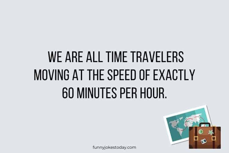 Travel Jokes - We are all time travelers moving at the speed of exactly 60 minutes per hour.