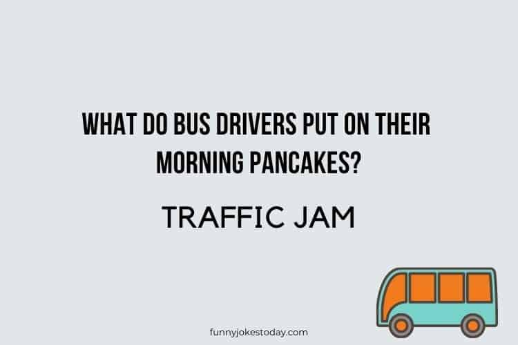 Bus Driver Jokes - What do bus drivers put on their morning pancakes?