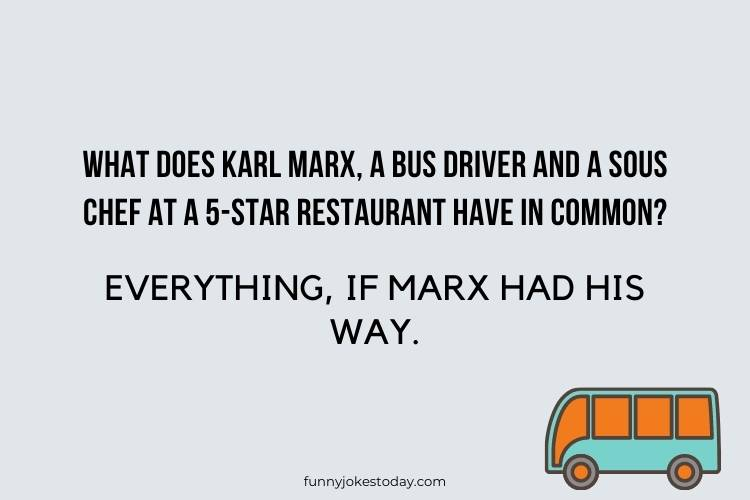 Bus Driver Jokes - What does Karl Marx, a bus driver and a sous chef at a 5-star restaurant have in common?