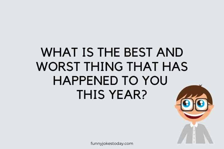 Funny Questions to Ask - What is the best and worst thing that has happened to you this year?