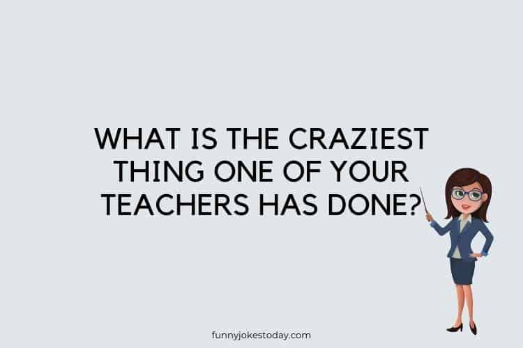 Funny Questions to Ask - What is the craziest thing one of your teachers has done?
