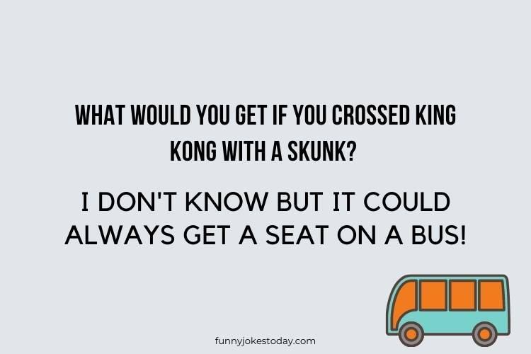 Bus Driver Jokes - What would you get if you crossed King Kong with a skunk?
