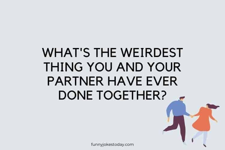 Funny Questions to Ask - What's the weirdest thing you and your partner have ever done together?