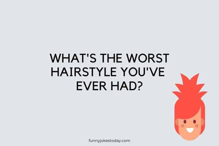 Funny Questions to Ask -  What's the worst hairstyle you've ever had?