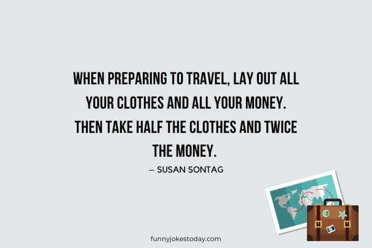 Travel Jokes - When preparing to travel, lay out all your clothes and all your money. Then take half the clothes and twice the money.