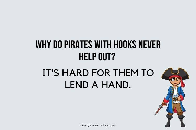 Pirate Jokes - Why do pirates with hooks never help out?