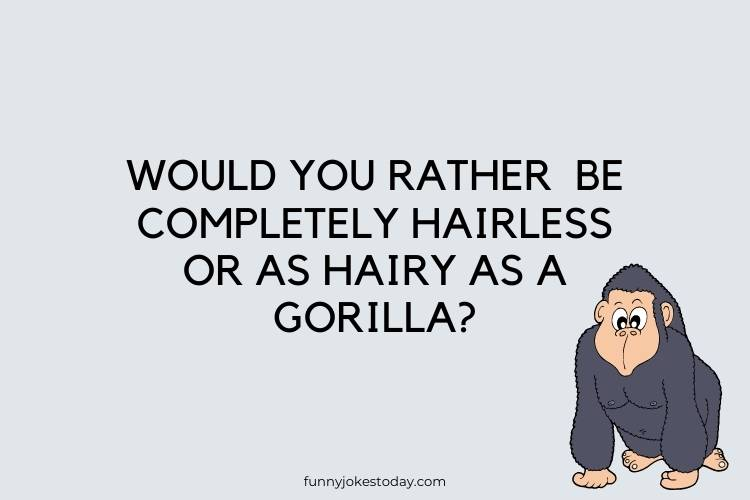 Funny Questions to Ask - Would You Rather  Be Completely Hairless Or As Hairy As A Gorilla?