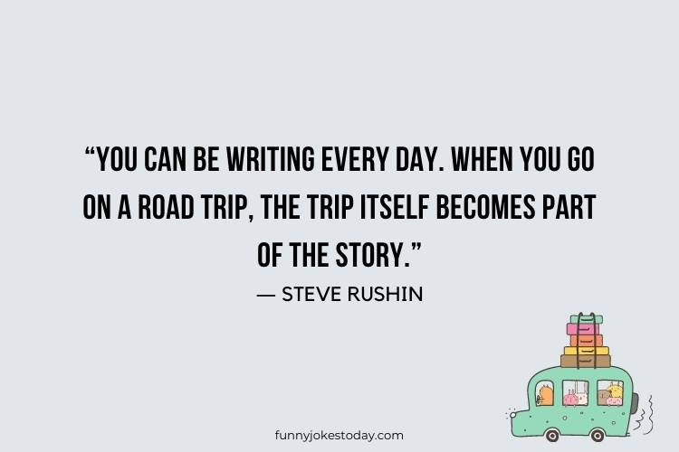 "Road Trip Quotes - ""You can be writing every day. When you go on a road trip, the trip itself becomes part of the story."" ― Steve Rushin"