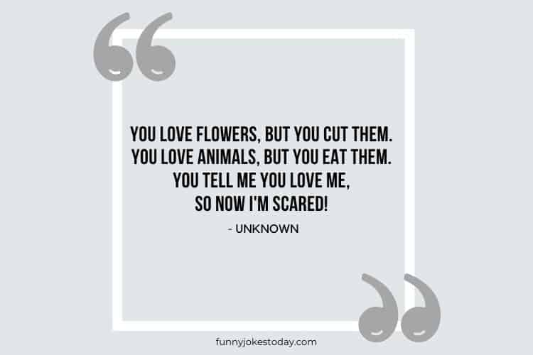 Jokes Quotes - You love flowers, but you cut them. You love animals, but you eat them. You tell me you love me, so now I'm scared!