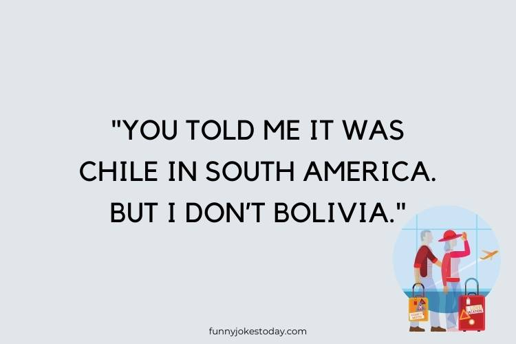 "Vacation Jokes - ""You told me it was Chile in South America. But I don't Bolivia."""